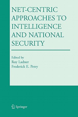 Net-Centric Approaches to Intelligence and National Security - Ladner, Roy (Editor), and Petry, Frederick E. (Editor)
