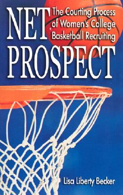 Net Prospect: The Courting Process of Women's College Basketball Recruiting - Becker, Lisa Liberty