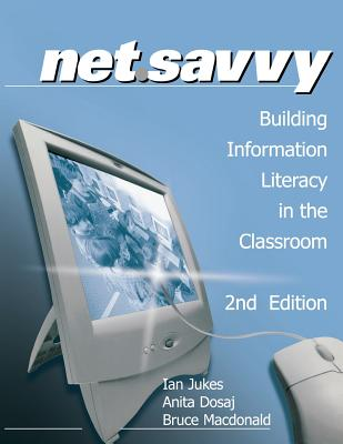 NetSavvy: Building Information Literacy in the Classroom - Jukes, Ian, and Dosaj, Anita, and Macdonald, Bruce