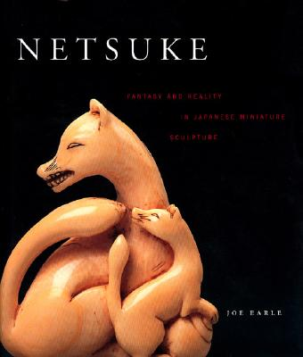 Netsuke: Fantasy and Reality in Japanese Miniature Sculpture - Earle, Joe (Text by)