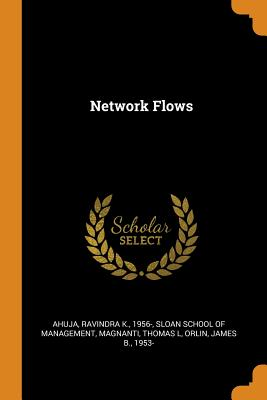 Network Flows - Ahuja, Ravindra K, and Sloan School of Management (Creator), and Magnanti, Thomas L