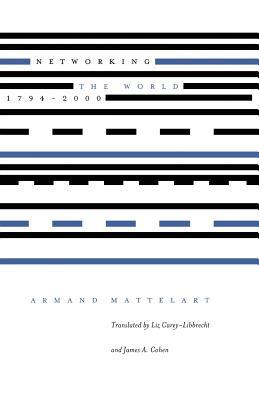 Networking the World, 1794-2000 - Mattelart, Armand, Professor