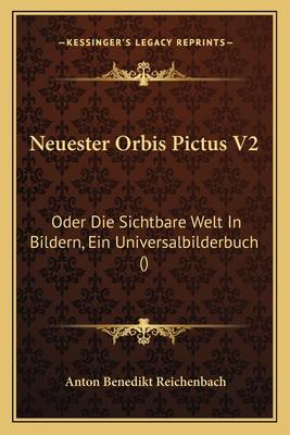 Neuester Orbis Pictus V2: Oder Die Sichtbare Welt in Bildern, Ein Universalbilderbuch () - Reichenbach, Anton Benedikt