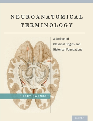 Neuroanatomical Terminology: A Lexicon of Classical Origins and Historical Foundations - Swanson, Larry, PhD
