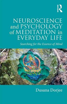 Neuroscience and Psychology of Meditation in Everyday Life: Searching for the Essence of Mind - Dorjee, Dusana
