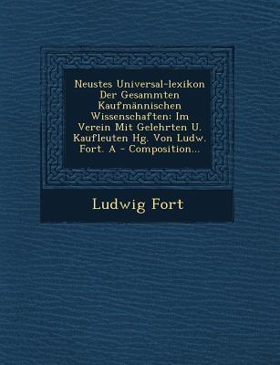 Neustes Universal-Lexikon Der Gesammten Kaufmannischen Wissenschaften: Im Verein Mit Gelehrten U. Kaufleuten Hg. Von Ludw. Fort. a - Composition... - Fort, Ludwig