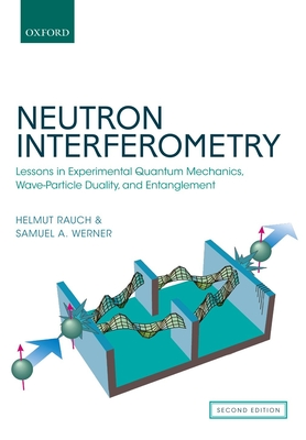 Neutron Interferometry: Lessons in Experimental Quantum Mechanics, Wave-Particle Duality, and Entanglement - Rauch, Helmut, and Werner, Samuel A.