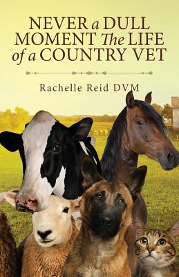 Never a Dull Moment the Life of a Country Vet - Reid, Rachelle