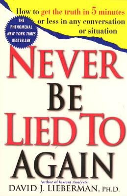 Never Be Lied to Again: How to Get the Truth in 5 Minutes or Less in Any Conversation or Situation - Lieberman, David J, Dr.