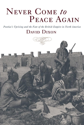 Never Come to Peace Again: Pontiac's Uprising and the Fate of the British Empire in North America - Dixon, David