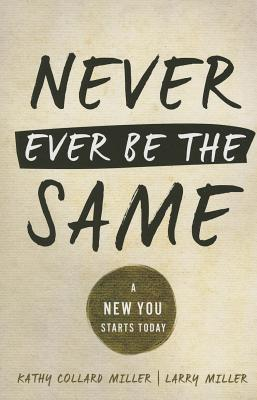 Never Ever Be the Same: A New You Starts Today - Miller, Kathy C, and Miller, Larry