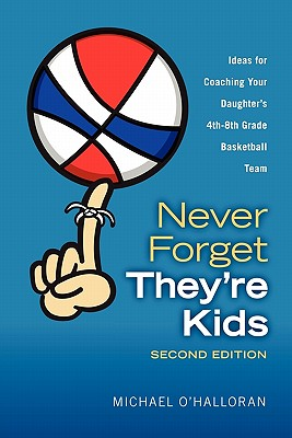 Never Forget They're Kids - Ideas for Coaching Your Daughter's 4th-8th Grade Basketball Team: 2nd Edition - O'Halloran, Michael