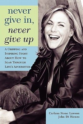 Never Give In, Never Give Up - Lawson, Carlana Stone, and Di Rienzo, John