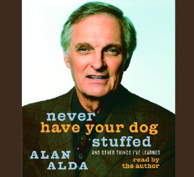Never Have Your Dog Stuffed: And Other Things I've Learned - Alda, Alan (Read by)