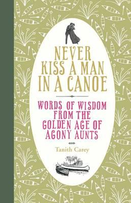 Never Kiss a Man in a Canoe: Words of Wisdom from the Golden Age of Agony Aunts - Carey, Tanith