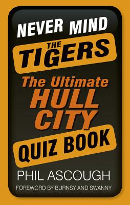 Never Mind the Tigers: The Ultimate Hull City Quiz Book - Ascough, Phil