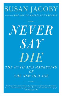 Never Say Die: The Myth and Marketing of the New Old Age - Jacoby, Susan