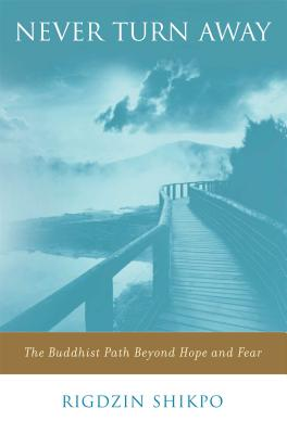 Never Turn Away: The Buddhist Path Beyond Hope and Fear - Shikpo, Rigdzin, and Hutchens, David (Editor), and Fremantle, Francesca (Foreword by)
