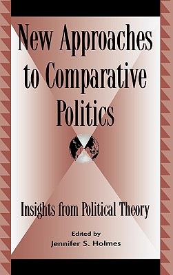 New Approaches to Comparative Politics: Insights from Political Theory - Simon, Rita James, and Holmes, Jennifer S (Editor), and Bowman, Kirk (Contributions by)