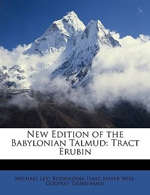 New Edition of the Babylonian Talmud: Tract Erubin - Rodkinson, Michael Levi, and Wise, Isaac Mayer, and Taubenhaus, Godfrey