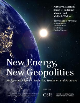 New Energy, New Geopolitics: Background Report 3: Scenarios, Strategies, and Pathways - Ladislaw, Sarah O., and Leed, Maren, and Walton, Molly A.