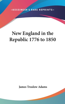 New England in the Republic 1776 to 1850 - Adams, James Truslow