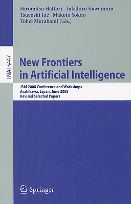New Frontiers in Artificial Intelligence: JSAI 2008 Conference and Workshops, Asahikawa, Japan, June 11-13, 2008, Revised Selected Papers - Hattori, Hiromitsu (Editor), and Kawamura, Takahiro (Editor), and Ide, Tsuyoshi (Editor)