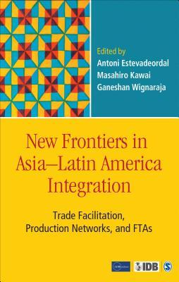 New Frontiers in Asia-Latin America Integration: Trade Facilitation, Production Networks, and FTAs - Estevadeordal, Antoni (Editor), and Kawai, Masahiro (Editor), and Wignaraja, Ganeshan (Editor)