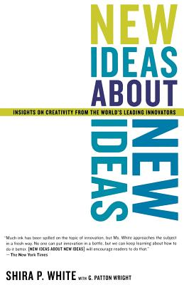 New Ideas about New Ideas: Insights on Creativity from the World's Leading Innovators - White, Shira P, and Wright, G Patton