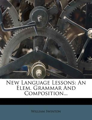 New Language Lessons: An Elem. Grammar and Composition - Swinton, William