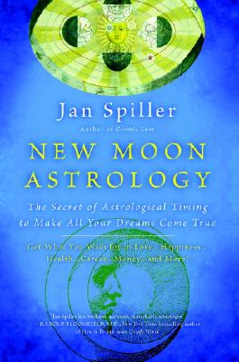 New Moon Astrology: The Secret of Astrological Timing to Make All Your Dreams Come True - Spiller, Jan