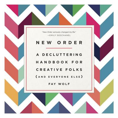 New Order: A Decluttering Handbook for Creative Folks (and Everyone Else) - Wolf, Fay