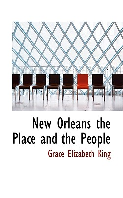 New Orleans the Place and the People - King, Grace Elizabeth