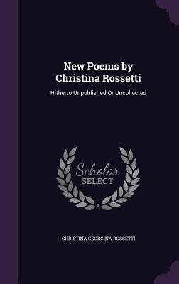 New Poems by Christina Rossetti: Hitherto Unpublished or Uncollected - Rossetti, Christina Georgina
