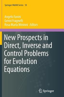 New Prospects in Direct, Inverse and Control Problems for Evolution Equations - Favini, Angelo (Editor), and Fragnelli, Genni (Editor), and Mininni, Rosa Maria (Editor)