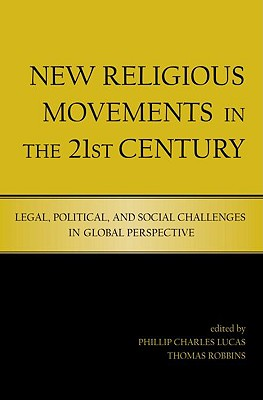 New Religious Movements in the Twenty-First Century: Legal, Political, and Social Challenges in Global Perspective - Lucas, Phillip (Editor), and Robbins, Tom (Editor), and Robbins, Thomas (Editor)