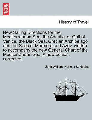 New Sailing Directions for the Mediterranean Sea, the Adriatic, or Gulf of Venice, the Black Sea, Grecian Archipelago and the Seas of Marmora and Azov, Written to Accompany the New General Chart of the Mediterranean Sea. a New Edition, Corrected. - Norie, John William, and Hobbs, J S