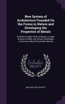 New System of Architecture Founded on the Forms in Nature and Developing the Properties of Metals: By Which a Higher Order of Beauty, a Larger Amount of Utility, and Various Advantages in Economy, May Be Practically Attained - Pickett, William Vose