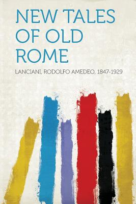 New Tales of Old Rome - 1847-1929, Lanciani Rodolfo Amedeo