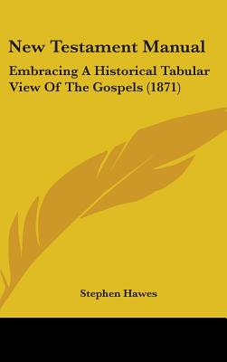 New Testament Manual: Embracing a Historical Tabular View of the Gospels (1871) - Hawes, Stephen