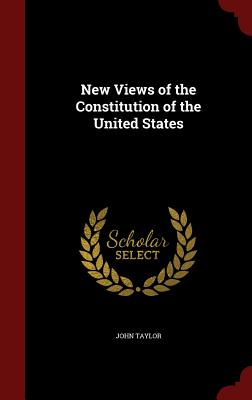 New Views of the Constitution of the United States - Taylor, John