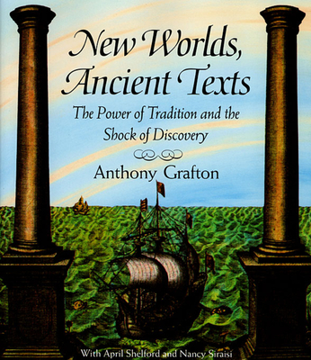 New Worlds, Ancient Texts: The Power of Tradition and the Shock of Discovery - Grafton, Anthony, and Shelford, April, and Siraisi, Nancy