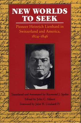 New Worlds to Seek: Pioneer Heinrich Leinhard in Switzerland and America, 1824-1846 - Lienhard, Heinrich, and Abbott, John Cushman (Editor), and Spahn, Raymond Jurgen (Text by)