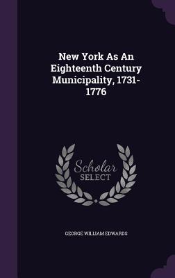 New York as an Eighteenth Century Municipality, 1731-1776 - Edwards, George William