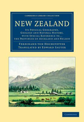 New Zealand: Its Physical Geography, Geology and Natural History, with Special Reference to... the Provinces of Auckland and Nelson - Hochstetter, Ferdinand von, and Sauter, Edward (Translated by)