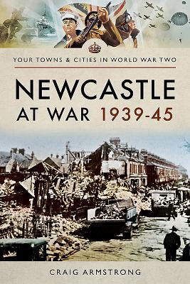 Newcastle at War 1939 - 1945 - Armstrong, Craig