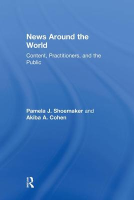 News Around the World: Content, Practitioners, and the Public - Shoemaker, Pamela J, Dr., and Cohen, Akiba A