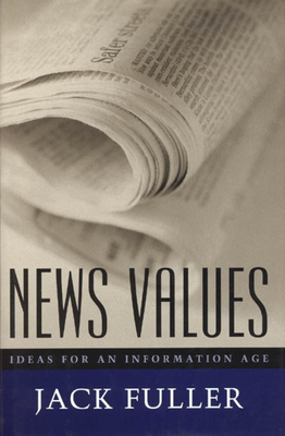 News Values: Ideas for an Information Age - Fuller, Jack