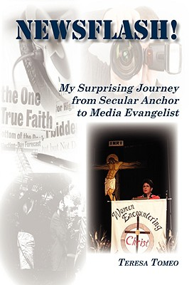 Newsflash! My Surprising Journey from Secular Anchor to Media Evangelist - Tomeo, Teresa