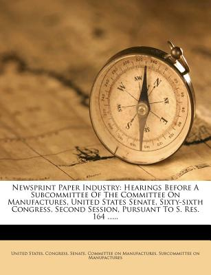 Newsprint Paper Industry: Hearings Before a Subcommittee of the Committee on Manufactures, United States Senate, Sixty-Sixth Congress, Second Session, Pursuant to S. Res. 164 ...... - United States Congress Senate Committ, States Congress Senate Committ (Creator)